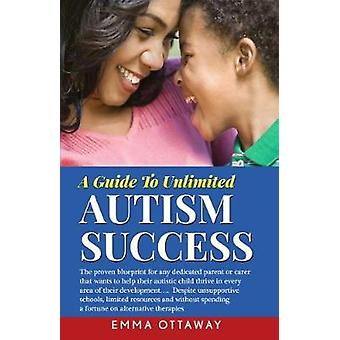 A Guide To Unlimited Autism Success  The proven blueprint for any dedicated parent or carer that wants to help their autistic child thrive in every area of their development...despite unsupportive sc by Ottaway & Emma
