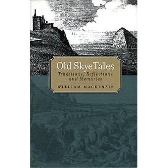 Old Skye Tales - Traditions - Reflections and Memories by William Mack