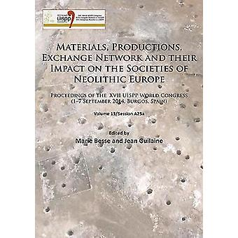 Materials Productions Exchange Network and their Impact on the Societies of Neolithic Europe  Proceedings of the XVII UISPP World Congress 17 September 2014 Burgos Spain Volume 13Session A25a by Edited by Marie Besse & Edited by Jean Guilaine