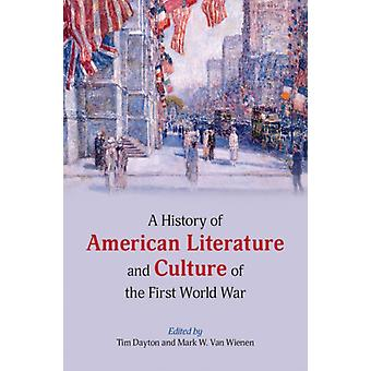 A History of American Literature and Culture of the First World War by Edited by Tim Dayton & Edited by Mark W Van Wienen