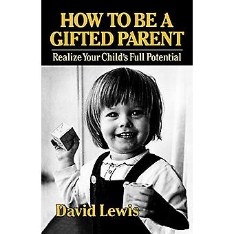 How to Be a Gifted Parent - Realize Your Child's Full Potential by Dav