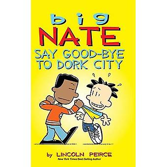 Big Nate - Say Good-Bye to Dork City by Lincoln Peirce - 9781449474010