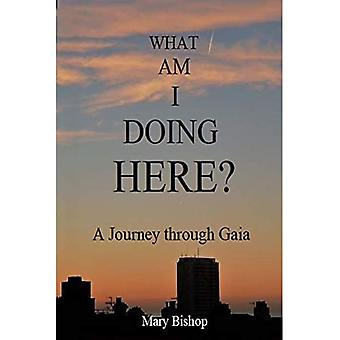 What am I Doing Here?: A Journey Through Gaia