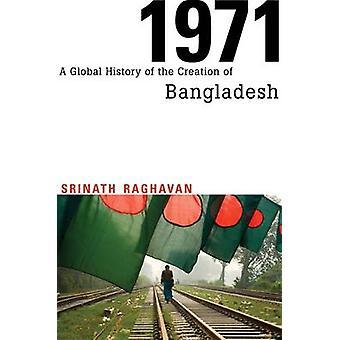 1971 - A Global History of the Creation of Bangladesh by Srinath Ragha