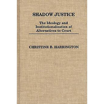 Shadow Justice The Ideology and Institutionalization of Alternatives to Court by Harrington & Christine B.