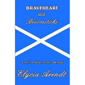 Braveheart and Broomsticks Essays on Movies Myths and Magic by Arendt & Elycia