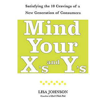 Mind Your Xs and Ys Satisfying the 10 Cravings of a New Generation of Consumers by Johnson & Lisa
