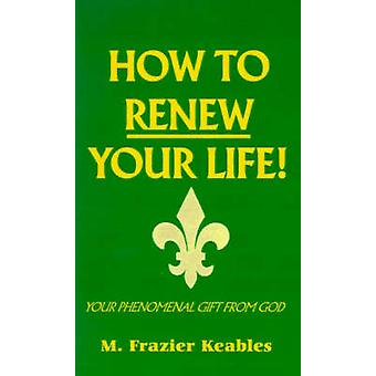 How to Renew Your Life by Keables & M. Frazier