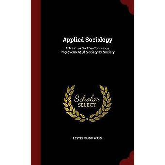 Applied Sociology A Treatise On The Conscious Improvement Of Society By Society by Ward & Lester Frank