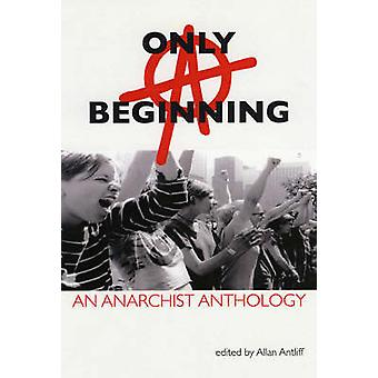 Only a Beginning - An Anarchist Anthology by Allan Antliff - 978155152
