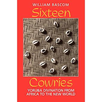 Sixteen Cowries - Yoruba Divination from Africa to the New World by Wi