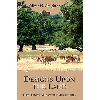 Designs Upon the Land - Elite Landscapes of the Middle Ages by Oliver
