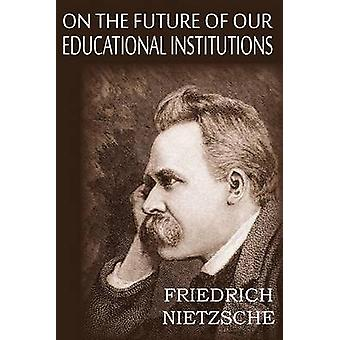 On the Future of Our Educational Institutions by Nietzsche & Friedrich Wilhelm