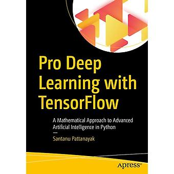 Pro Deep Learning with TensorFlow  A Mathematical Approach to Advanced Artificial Intelligence in Python by Pattanayak & Santanu