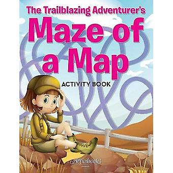 The Trailblazing Adventurers Maze of a Map Activity Book by Activibooks