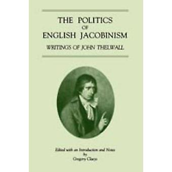 The Politics of English Jacobinism Writings of John Thelwall by Claeys & Gregory
