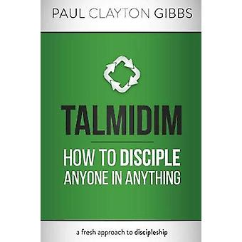 Talmidim How to Disciple Anyone in Anything by Gibbs & Paul Clayton