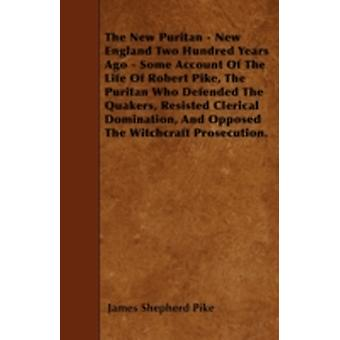 The New Puritan  New England Two Hundred Years Ago  Some Account Of The Life Of Robert Pike The Puritan Who Defended The Quakers Resisted Clerical Domination And Opposed The Witchcraft Prosecutio by Pike & James Shepherd