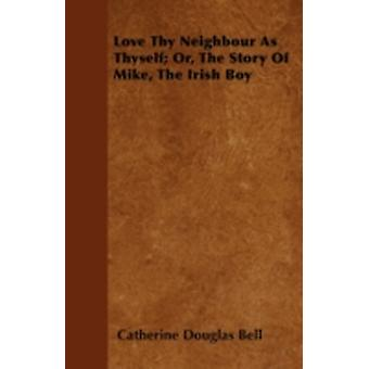 Love Thy Neighbour As Thyself Or The Story Of Mike The Irish Boy by Bell & Catherine Douglas