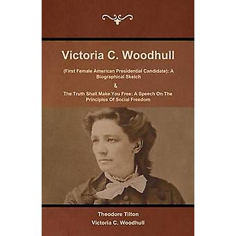 Victoria C. Woodhull First Female American Presidential Candidate A Biographical Sketch And The Truth Shall Make You Free A Speech On The Principles Of Social Freedom by Tilton & Theodore