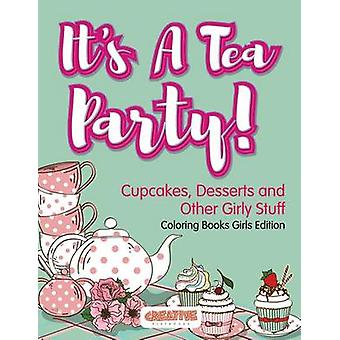 Its A Tea Party Cupcakes Desserts and Other Girly Stuff Coloring Books Girls Edition by Creative Playbooks
