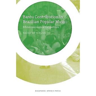 Bantu Contribution in Brazilian Popular Music Ethnomusicological Perspectives by Mukuna & Kazadi Wa