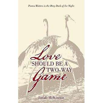 Love Should Be a TwoWay Game Poems Written in the Deep Dark of the Night by McKinnon & Jimali