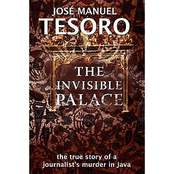 The Invisible Palace The True Story of a Journalists Murder in Java by Tesoro & Jose Manuel