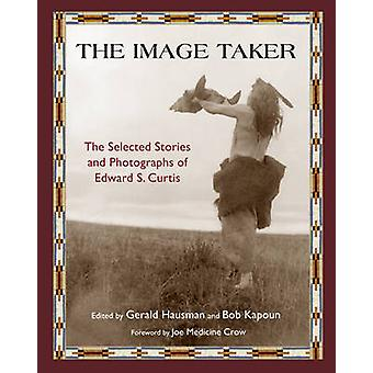 The Image Taker  The Selected Stories and Photographs of Edward S. Curtis by Gerald Hausman