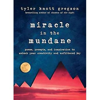 Miracle in the Mundane - Poems - Prompts - and Inspiration to Unlock Y