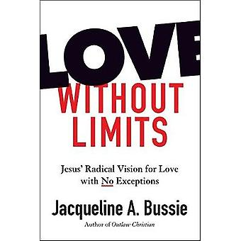 Love Without Limits - Jesus' Radical Vision for Love with No Exception