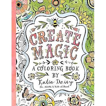 Create Magic  Coloring Book  For Adults amp Kids at Heart by By artist Katie Daisy