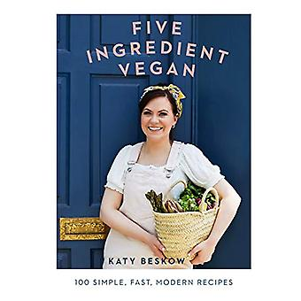 Five Ingredient Vegan - 100 simple - fast - modern recipes by Katy Bes