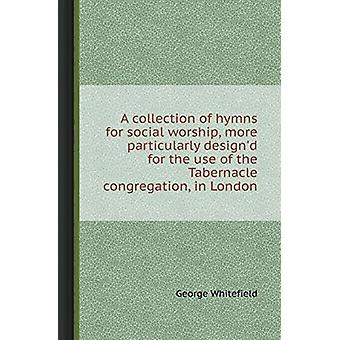 A Collection of Hymns for Social Worship - More Particularly Design'd