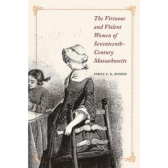 The Virtuous and Violent Women of SeventeenthCentury Massachusetts by Emily C.K. Romeo