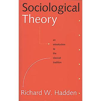 Sociological Theory  An Introduction to the Classical Tradition by Richard W Hadden
