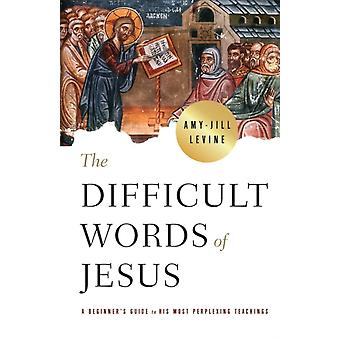 Difficult Words of Jesus The by Amy Jill Levine