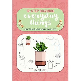 TenStep Drawing Everyday Things  Learn to Draw 60 Ordinary Items in Ten Easy Steps by Justine Lecouffe