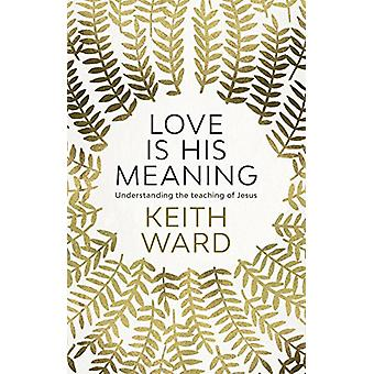 Love is His Meaning - Understanding the Teaching of Jesus by Keith War