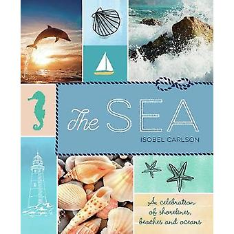 The Sea - A Celebration of Shorelines - Beaches and Oceans by Isobel C
