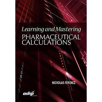 Learning and Mastering Pharmaceutical Calculations by Nicolas Ferencz