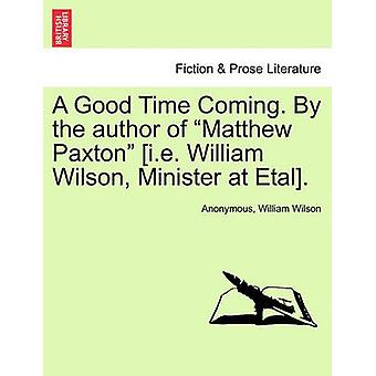 A Good Time Coming. By the author of Matthew Paxton i.e. William Wilson Minister at Etal. by Anonymous