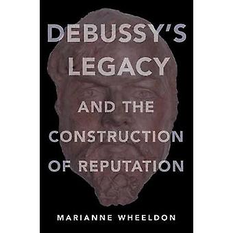 Debussy's Legacy and the Construction of Reputation by Marianne Wheel