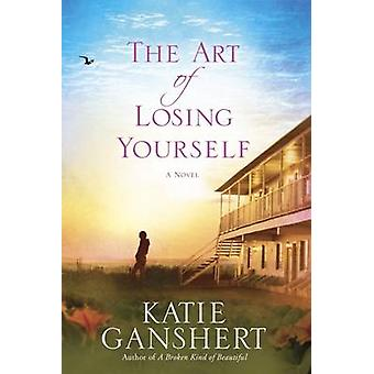 The Art of Losing Yourself - A Novel by Katie Ganshert - 9781601425928