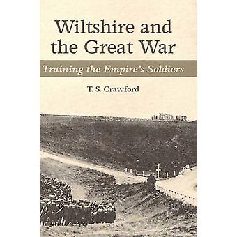 Wiltshire and the Great War - Training the Empire's Soldiers by T S Cr