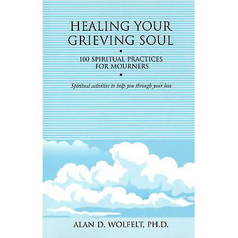 Healing Your Grieving Soul - 100 Spiritual Practices for Mourners by A