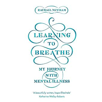 Learning to Breathe My Journey With Mental Illness by Newham & Rachael