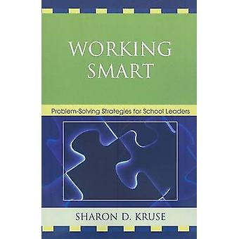 Working Smart ProblemSolving Strategies for School Leaders by Kruse & Sharon D. & PH.D .
