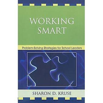 Working Smart ProblemSolving Strategies for School Leaders by Kruse & Sharon D. & PH.D .