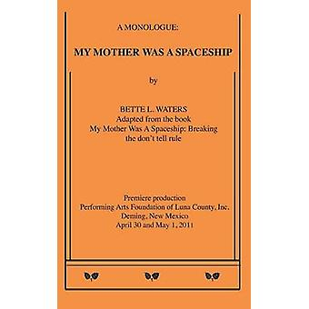 My Mother Was A Spaceship A Monologue by Waters & Bette L.